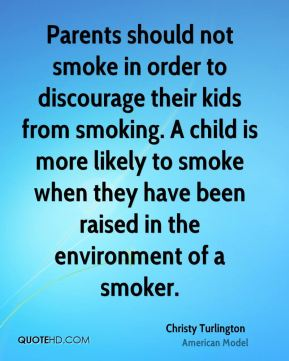 Parents should not smoke in order to discourage their kids from smoking. A child is more likely to smoke when they have been raised in the environment of a smoker.