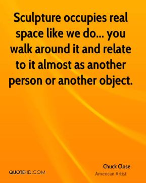 Sculpture occupies real space like we do... you walk around it and relate to it almost as another person or another object.
