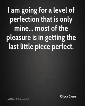 I am going for a level of perfection that is only mine... most of the pleasure is in getting the last little piece perfect.