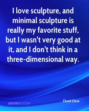 I love sculpture, and minimal sculpture is really my favorite stuff, but I wasn't very good at it, and I don't think in a three-dimensional way.