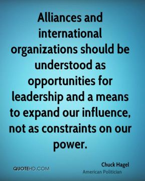 Chuck Hagel - Alliances and international organizations should be understood as opportunities for leadership and a means to expand our influence, not as constraints on our power.