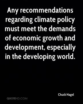Chuck Hagel - Any recommendations regarding climate policy must meet the demands of economic growth and development, especially in the developing world.