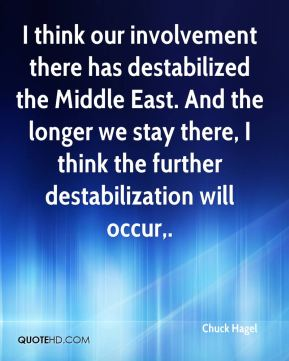 Chuck Hagel - I think our involvement there has destabilized the Middle East. And the longer we stay there, I think the further destabilization will occur.