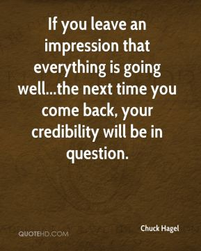 If you leave an impression that everything is going well...the next time you come back, your credibility will be in question.
