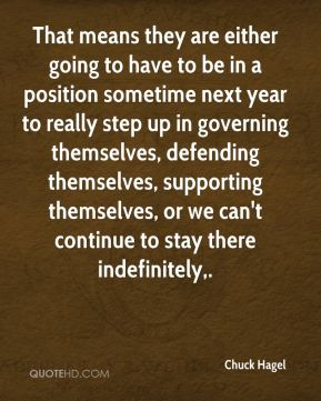 That means they are either going to have to be in a position sometime next year to really step up in governing themselves, defending themselves, supporting themselves, or we can't continue to stay there indefinitely.