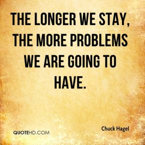 The longer we stay, the more problems we are going to have.