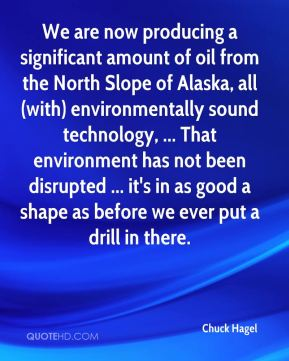 Chuck Hagel - We are now producing a significant amount of oil from the North Slope of Alaska, all (with) environmentally sound technology, ... That environment has not been disrupted ... it's in as good a shape as before we ever put a drill in there.