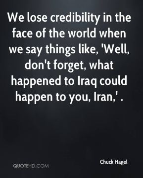 We lose credibility in the face of the world when we say things like, 'Well, don't forget, what happened to Iraq could happen to you, Iran,' .