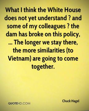 What I think the White House does not yet understand ? and some of my colleagues ? the dam has broke on this policy, ... The longer we stay there, the more similarities (to Vietnam) are going to come together.