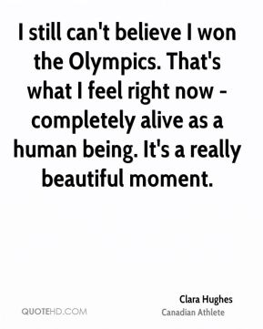 Clara Hughes - I still can't believe I won the Olympics. That's what I feel right now - completely alive as a human being. It's a really beautiful moment.