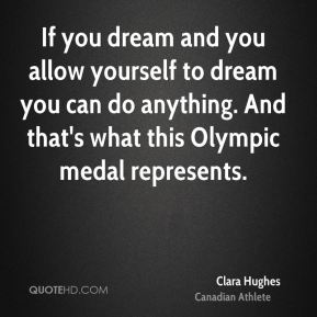 Clara Hughes - If you dream and you allow yourself to dream you can do anything. And that's what this Olympic medal represents.