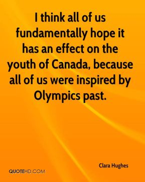 Clara Hughes - I think all of us fundamentally hope it has an effect on the youth of Canada, because all of us were inspired by Olympics past.