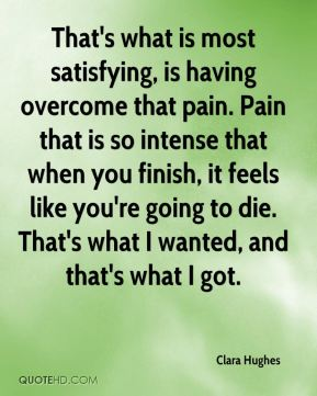 Clara Hughes - That's what is most satisfying, is having overcome that pain. Pain that is so intense that when you finish, it feels like you're going to die. That's what I wanted, and that's what I got.