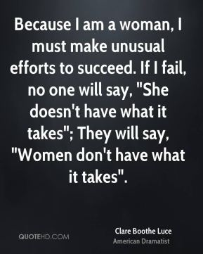 """Clare Boothe Luce - Because I am a woman, I must make unusual efforts to succeed. If I fail, no one will say, """"She doesn't have what it takes""""; They will say, """"Women don't have what it takes""""."""