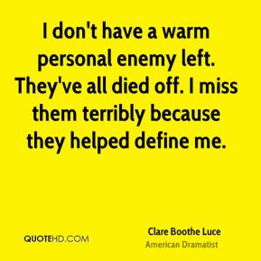 Clare Boothe Luce - I don't have a warm personal enemy left. They've all died off. I miss them terribly because they helped define me.