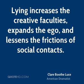 Lying increases the creative faculties, expands the ego, and lessens the frictions of social contacts.
