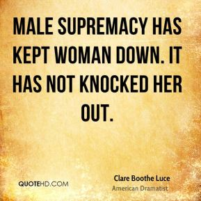 Male supremacy has kept woman down. It has not knocked her out.