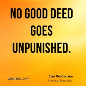 Clare Boothe Luce - No good deed goes unpunished.