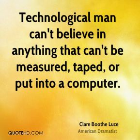 Clare Boothe Luce - Technological man can't believe in anything that can't be measured, taped, or put into a computer.