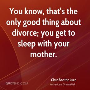 You know, that's the only good thing about divorce; you get to sleep with your mother.