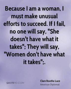 """Clare Boothe Luce - Because I am a woman, I must make unusual efforts to succeed. If I fail, no one will say, """"She doesn't have what it takes""""; They will say, """"Women don't have what it takes"""";."""