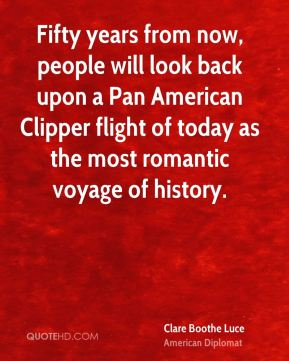 Clare Boothe Luce - Fifty years from now, people will look back upon a Pan American Clipper flight of today as the most romantic voyage of history.