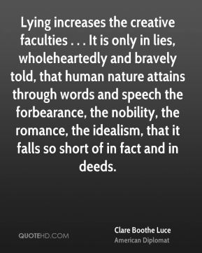Clare Boothe Luce - Lying increases the creative faculties . . . It is only in lies, wholeheartedly and bravely told, that human nature attains through words and speech the forbearance, the nobility, the romance, the idealism, that it falls so short of in fact and in deeds.