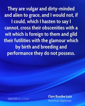 Clare Boothe Luce - They are vulgar and dirty-minded and alien to grace, and I would not, if I could, which I hasten to say I cannot, cross their obscenities with a wit which is foreign to them and gild their futilities with the glamour which by birth and breeding and performance they do not possess.