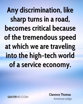Clarence Thomas - Any discrimination, like sharp turns in a road, becomes critical because of the tremendous speed at which we are traveling into the high-tech world of a service economy.