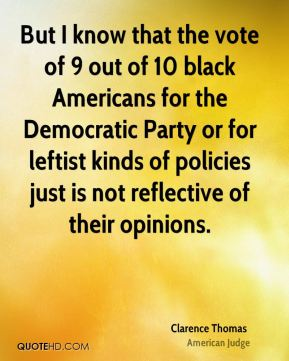 But I know that the vote of 9 out of 10 black Americans for the Democratic Party or for leftist kinds of policies just is not reflective of their opinions.