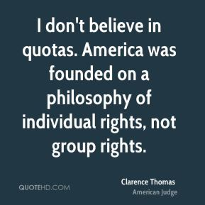 Clarence Thomas - I don't believe in quotas. America was founded on a philosophy of individual rights, not group rights.