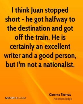 I think Juan stopped short - he got halfway to the destination and got off the train. He is certainly an excellent writer and a good person, but I'm not a nationalist.