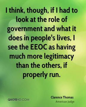 Clarence Thomas - I think, though, if I had to look at the role of government and what it does in people's lives, I see the EEOC as having much more legitimacy than the others, if properly run.