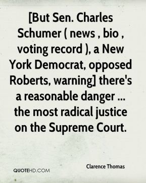 Clarence Thomas - [But Sen. Charles Schumer ( news , bio , voting record ), a New York Democrat, opposed Roberts, warning] there's a reasonable danger ... the most radical justice on the Supreme Court.