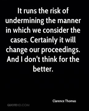 Clarence Thomas - It runs the risk of undermining the manner in which we consider the cases. Certainly it will change our proceedings. And I don't think for the better.