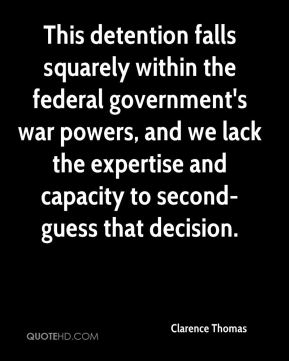 Clarence Thomas - This detention falls squarely within the federal government's war powers, and we lack the expertise and capacity to second-guess that decision.