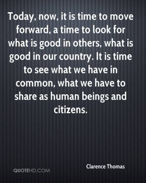 Today, now, it is time to move forward, a time to look for what is good in others, what is good in our country. It is time to see what we have in common, what we have to share as human beings and citizens.