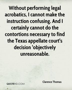 Clarence Thomas - Without performing legal acrobatics, I cannot make the instruction confusing. And I certainly cannot do the contortions necessary to find the Texas appellate court's decision 'objectively unreasonable.