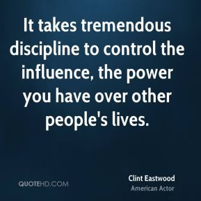 Clint Eastwood - It takes tremendous discipline to control the influence, the power you have over other people's lives.