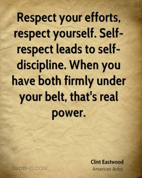 Clint Eastwood - Respect your efforts, respect yourself. Self-respect leads to self-discipline. When you have both firmly under your belt, that's real power.