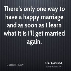 Clint Eastwood - There's only one way to have a happy marriage and as soon as I learn what it is I'll get married again.