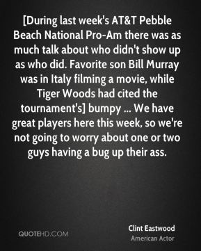 [During last week's AT&T Pebble Beach National Pro-Am there was as much talk about who didn't show up as who did. Favorite son Bill Murray was in Italy filming a movie, while Tiger Woods had cited the tournament's] bumpy ... We have great players here this week, so we're not going to worry about one or two guys having a bug up their ass.