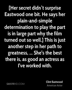 [Her secret didn't surprise Eastwood one bit. He says her plain-and-simple determination to play the part is in large part why the film turned out so well.] This is just another step in her path to greatness, ... She's the best there is, as good an actress as I've worked with.