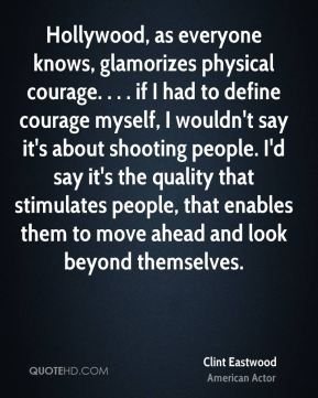 Hollywood, as everyone knows, glamorizes physical courage. . . . if I had to define courage myself, I wouldn't say it's about shooting people. I'd say it's the quality that stimulates people, that enables them to move ahead and look beyond themselves.