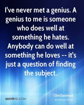 I've never met a genius. A genius to me is someone who does well at something he hates. Anybody can do well at something he loves -- it's just a question of finding the subject.