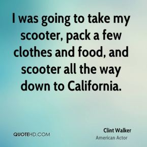 Clint Walker - I was going to take my scooter, pack a few clothes and food, and scooter all the way down to California.