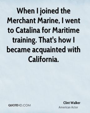 Clint Walker - When I joined the Merchant Marine, I went to Catalina for Maritime training. That's how I became acquainted with California.