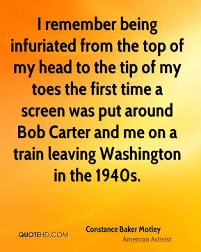 Constance Baker Motley - I remember being infuriated from the top of my head to the tip of my toes the first time a screen was put around Bob Carter and me on a train leaving Washington in the 1940s.