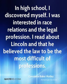 In high school, I discovered myself. I was interested in race relations and the legal profession. I read about Lincoln and that he believed the law to be the most difficult of professions.