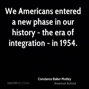 Constance Baker Motley - We Americans entered a new phase in our history - the era of integration - in 1954.